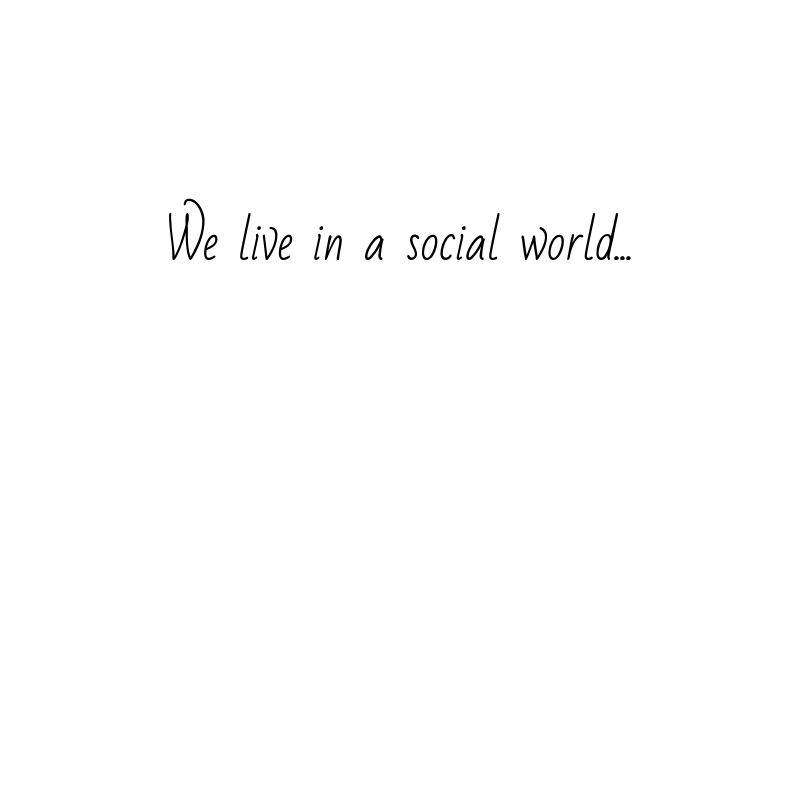 We live in a social world…